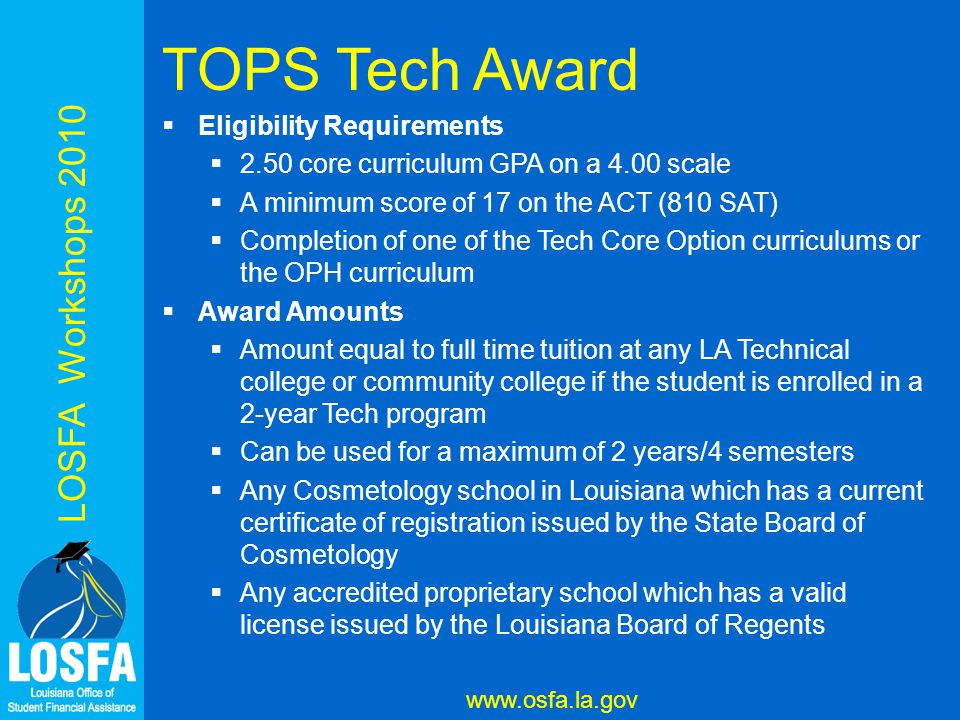 LOSFA Workshops 2010 www.osfa.la.gov TOPS Tech Award  Eligibility Requirements  2.50 core curriculum GPA on a 4.00 scale  A minimum score of 17 on the ACT (810 SAT)  Completion of one of the Tech Core Option curriculums or the OPH curriculum  Award Amounts  Amount equal to full time tuition at any LA Technical college or community college if the student is enrolled in a 2-year Tech program  Can be used for a maximum of 2 years/4 semesters  Any Cosmetology school in Louisiana which has a current certificate of registration issued by the State Board of Cosmetology  Any accredited proprietary school which has a valid license issued by the Louisiana Board of Regents