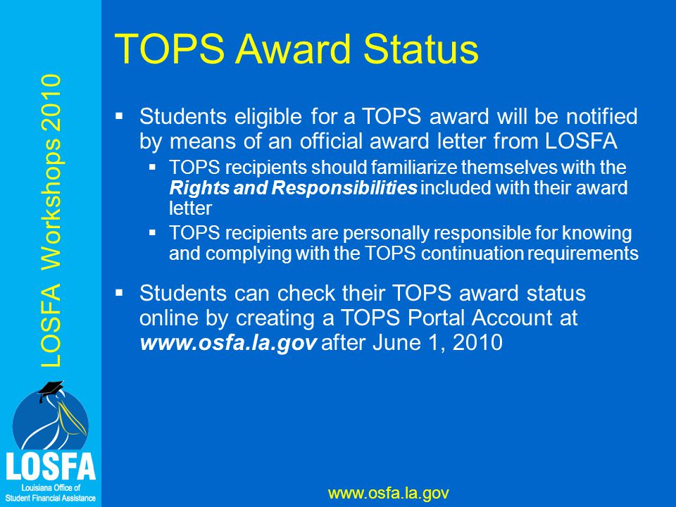 LOSFA Workshops 2010 www.osfa.la.gov TOPS Award Status  Students eligible for a TOPS award will be notified by means of an official award letter from LOSFA  TOPS recipients should familiarize themselves with the Rights and Responsibilities included with their award letter  TOPS recipients are personally responsible for knowing and complying with the TOPS continuation requirements  Students can check their TOPS award status online by creating a TOPS Portal Account at www.osfa.la.gov after June 1, 2010