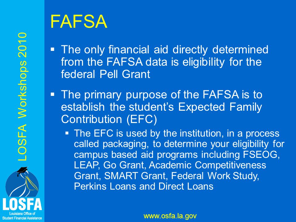 LOSFA Workshops 2010 www.osfa.la.gov FAFSA  The only financial aid directly determined from the FAFSA data is eligibility for the federal Pell Grant  The primary purpose of the FAFSA is to establish the student's Expected Family Contribution (EFC)  The EFC is used by the institution, in a process called packaging, to determine your eligibility for campus based aid programs including FSEOG, LEAP, Go Grant, Academic Competitiveness Grant, SMART Grant, Federal Work Study, Perkins Loans and Direct Loans