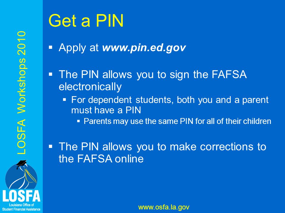 LOSFA Workshops 2010 www.osfa.la.gov Get a PIN  Apply at www.pin.ed.gov  The PIN allows you to sign the FAFSA electronically  For dependent students, both you and a parent must have a PIN  Parents may use the same PIN for all of their children  The PIN allows you to make corrections to the FAFSA online