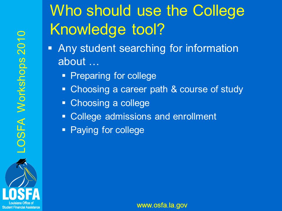 LOSFA Workshops 2010 www.osfa.la.gov Who should use the College Knowledge tool.