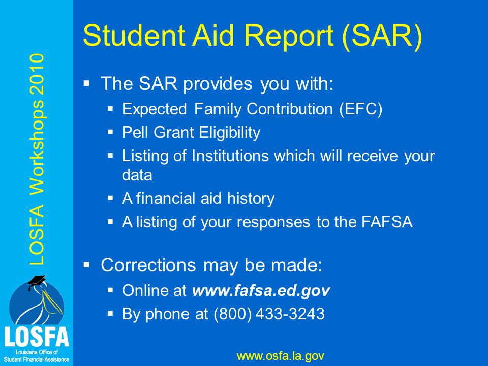 LOSFA Workshops 2010 www.osfa.la.gov Student Aid Report (SAR)  The SAR provides you with:  Expected Family Contribution (EFC)  Pell Grant Eligibility  Listing of Institutions which will receive your data  A financial aid history  A listing of your responses to the FAFSA  Corrections may be made:  Online at www.fafsa.ed.gov  By phone at (800) 433-3243