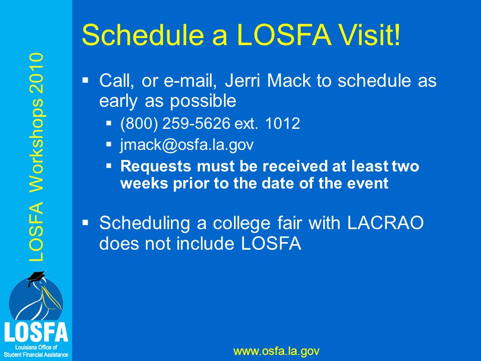 LOSFA Workshops 2010 www.osfa.la.gov Schedule a LOSFA Visit!  Call, or e-mail, Jerri Mack to schedule as early as possible  (800) 259-5626 ext. 1012