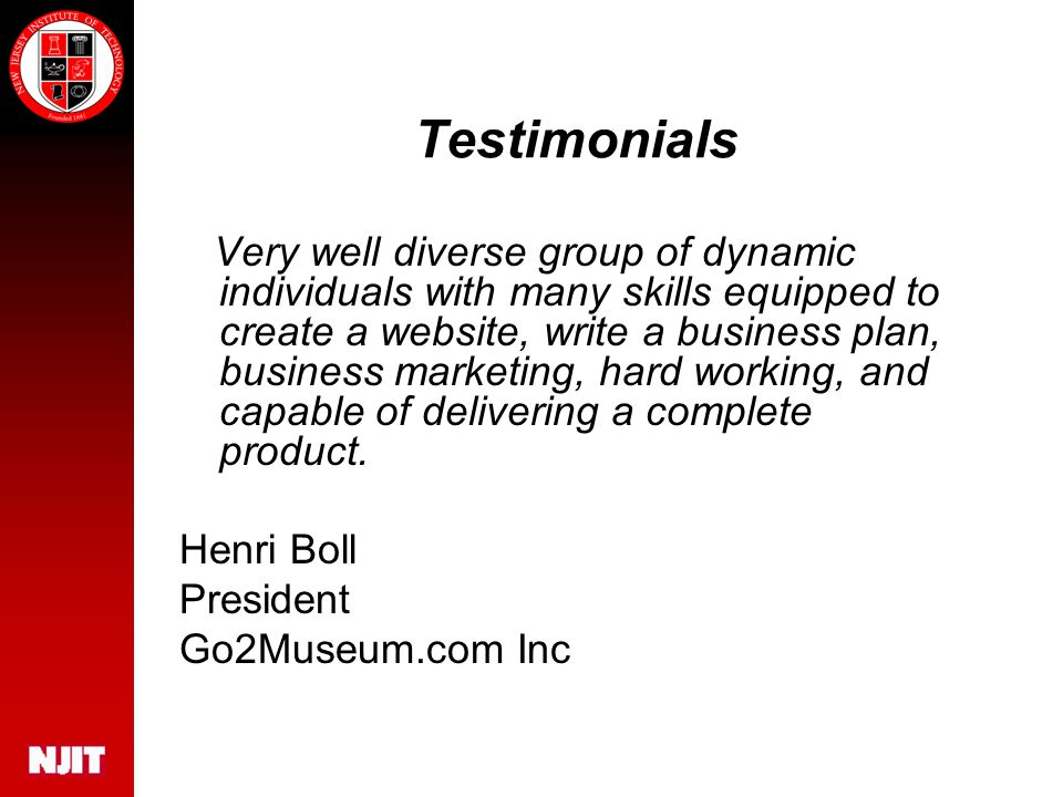 Testimonials Very well diverse group of dynamic individuals with many skills equipped to create a website, write a business plan, business marketing, hard working, and capable of delivering a complete product.