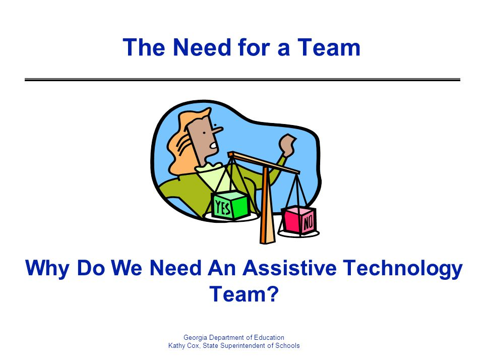 The Need for a Team Georgia Department of Education Kathy Cox, State Superintendent of Schools Why Do We Need An Assistive Technology Team?