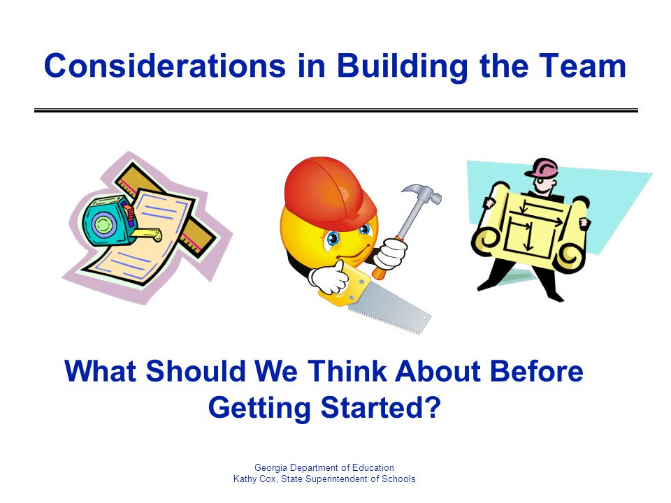 Considerations in Building the Team Georgia Department of Education Kathy Cox, State Superintendent of Schools What Should We Think About Before Getti