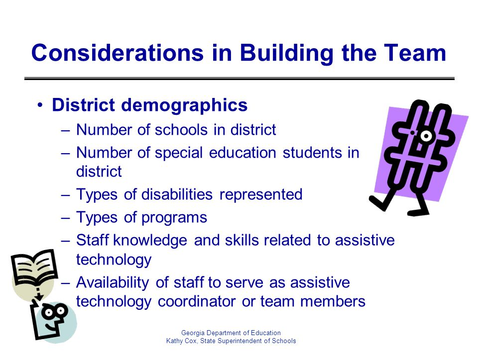 Georgia Department of Education Kathy Cox, State Superintendent of Schools Considerations in Building the Team District demographics –Number of school