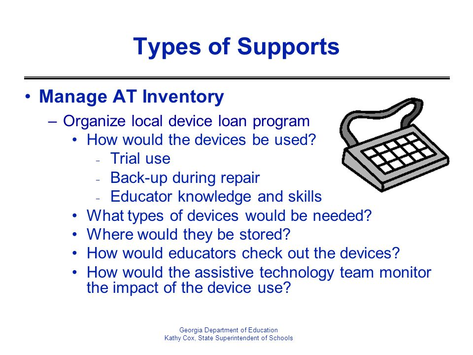 Georgia Department of Education Kathy Cox, State Superintendent of Schools Types of Supports Manage AT Inventory –Organize local device loan program H