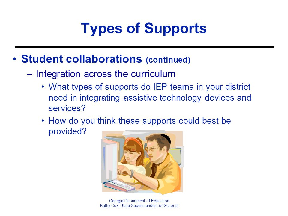 Georgia Department of Education Kathy Cox, State Superintendent of Schools Types of Supports Student collaborations (continued) –Integration across th