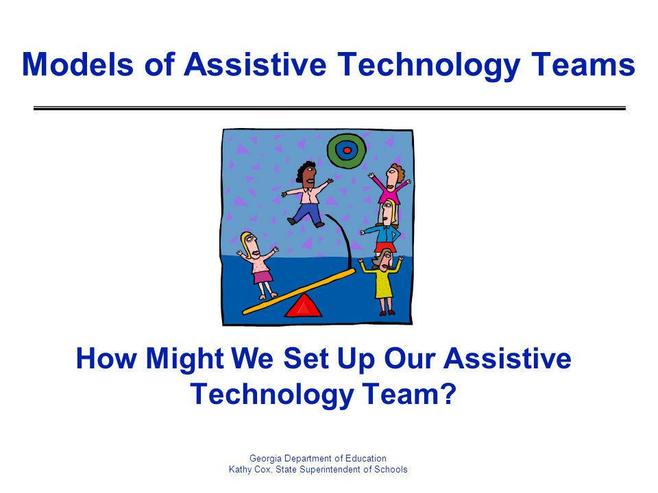 How Might We Set Up Our Assistive Technology Team? Georgia Department of Education Kathy Cox, State Superintendent of Schools Models of Assistive Tech