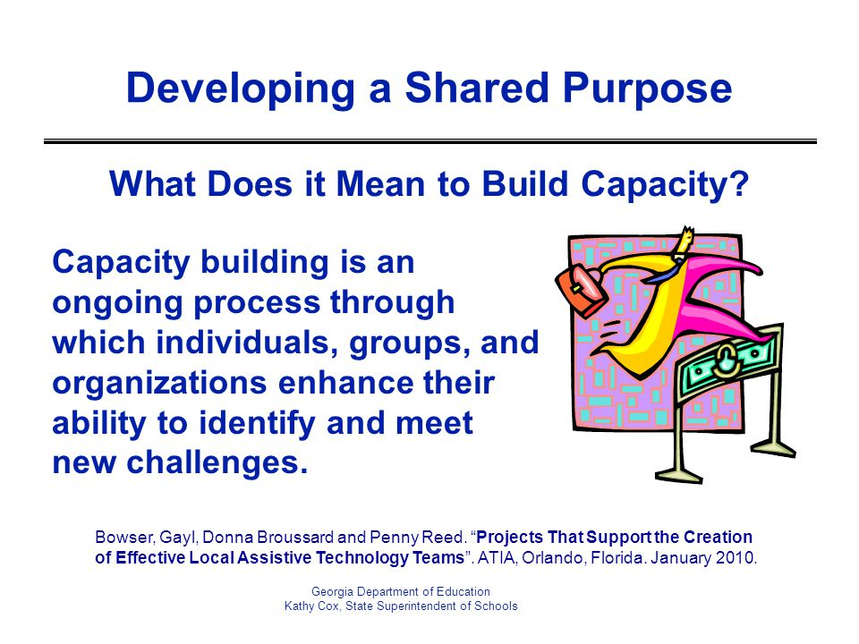 What Does it Mean to Build Capacity? Capacity building is an ongoing process through which individuals, groups, and organizations enhance their abilit