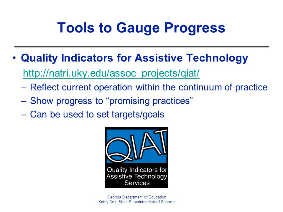 Quality Indicators for Assistive Technology http://natri.uky.edu/assoc_projects/qiat/ –Reflect current operation within the continuum of practice –Sho