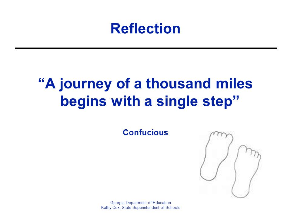 "Georgia Department of Education Kathy Cox, State Superintendent of Schools Reflection ""A journey of a thousand miles begins with a single step"" Confuc"