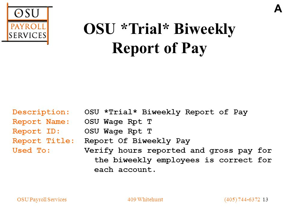 OSU Payroll Services(405) 744-6372 13409 Whitehurst Description: OSU *Trial* Biweekly Report of Pay Report Name: OSU Wage Rpt T Report ID: OSU Wage Rpt T Report Title: Report Of Biweekly Pay Used To: Verify hours reported and gross pay for the biweekly employees is correct for each account.