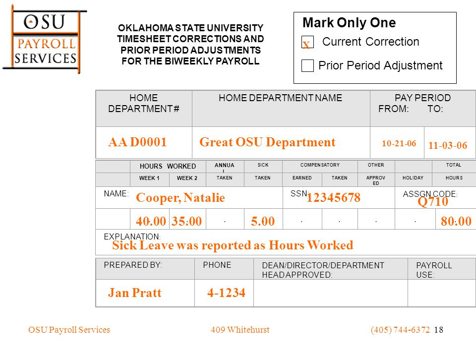 OSU Payroll Services(405) 744-6372 18409 Whitehurst Mark Only One Current Correction Prior Period Adjustment X OKLAHOMA STATE UNIVERSITY TIMESHEET CORRECTIONS AND PRIOR PERIOD ADJUSTMENTS FOR THE BIWEEKLY PAYROLL HOME DEPARTMENT # HOME DEPARTMENT NAME PAY PERIOD FROM: TO: HOURS WORKED ANNUA L SICKCOMPENSATORYOTHER TOTAL WEEK 1WEEK 2 TAKEN EARNEDTAKENAPPROV ED HOLIDAYHOURS NAME: SSN: ASSGN CODE :.........