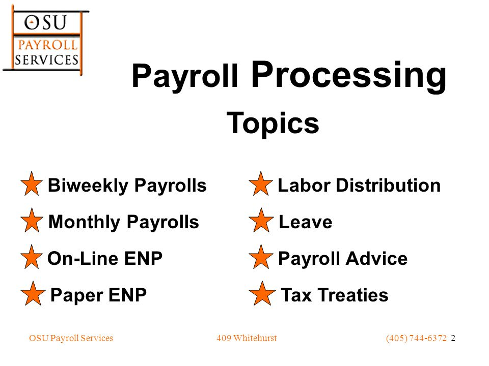 OSU Payroll Services(405) 744-6372 2409 Whitehurst Payroll Processing Topics Biweekly Payrolls Monthly Payrolls On-Line ENP Paper ENP Labor Distribution Leave Payroll Advice Tax Treaties