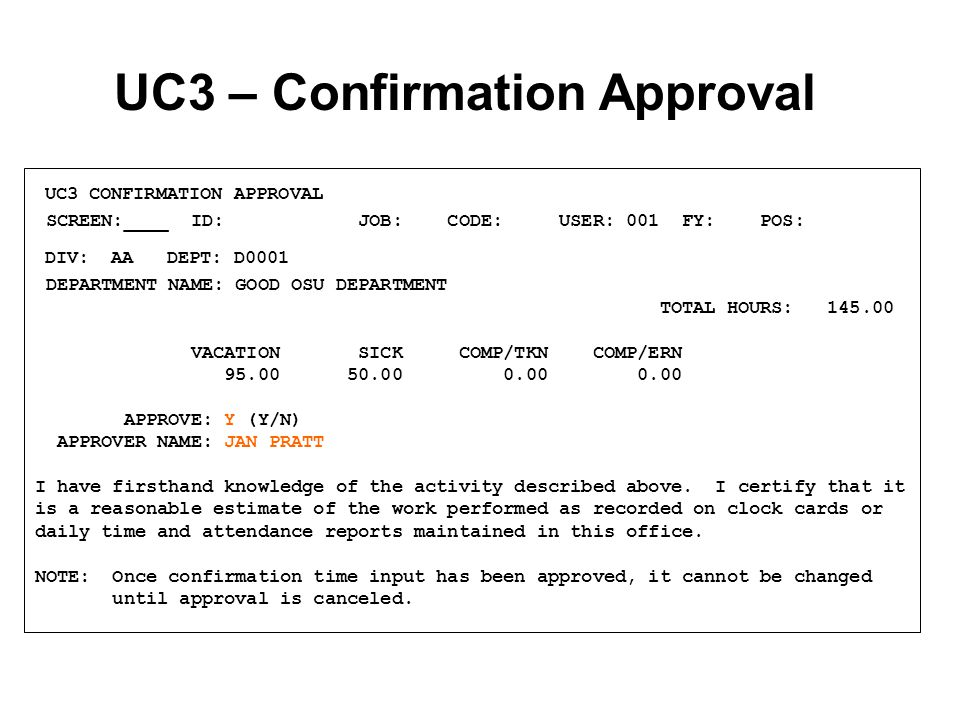 UC3 – Confirmation Approval UC3 CONFIRMATION APPROVAL SCREEN:____ ID: JOB: CODE: USER: 001 FY: POS: DIV: AA DEPT: D0001 DEPARTMENT NAME: GOOD OSU DEPARTMENT TOTAL HOURS: 145.00 VACATION SICK COMP/TKN COMP/ERN 95.00 50.00 0.00 0.00 APPROVE: Y (Y/N) APPROVER NAME: JAN PRATT I have firsthand knowledge of the activity described above.