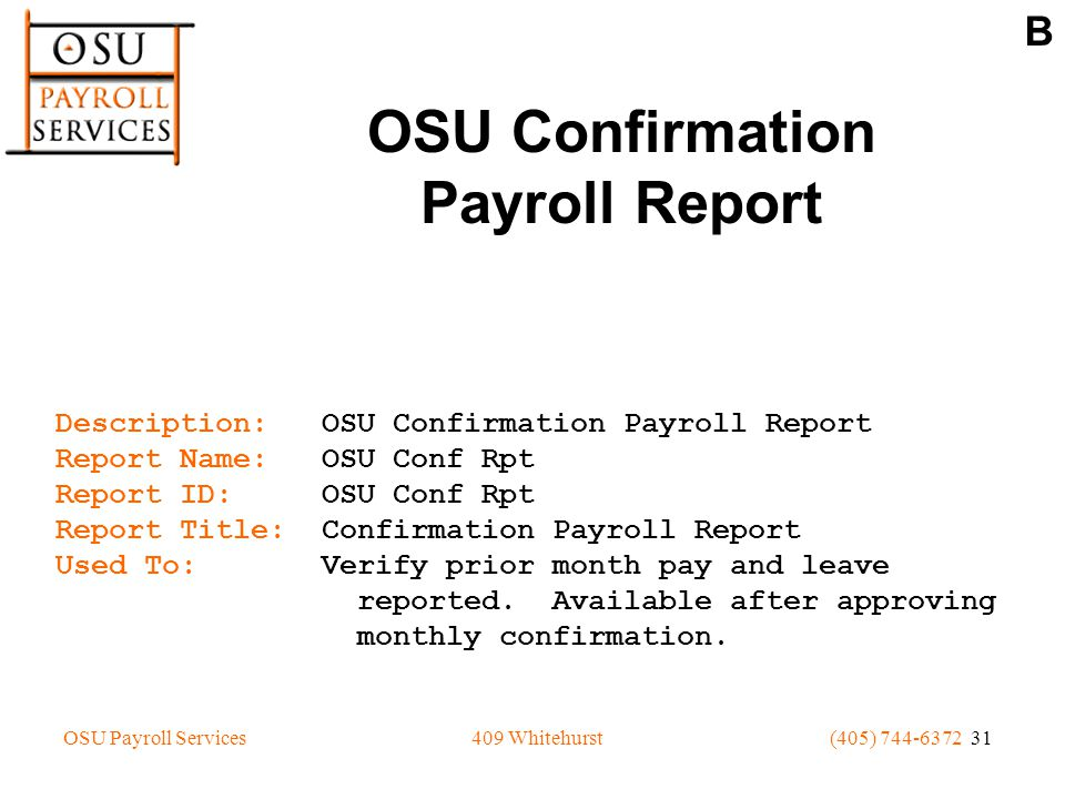 OSU Payroll Services(405) 744-6372 31409 Whitehurst OSU Confirmation Payroll Report Description: OSU Confirmation Payroll Report Report Name: OSU Conf Rpt Report ID: OSU Conf Rpt Report Title: Confirmation Payroll Report Used To: Verify prior month pay and leave reported.