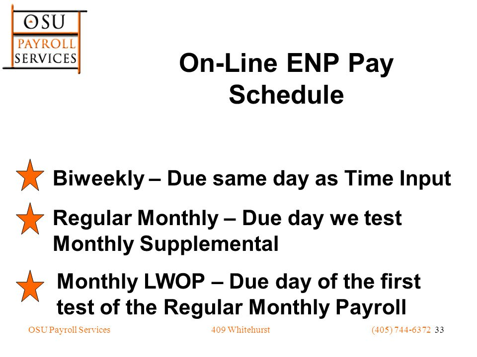 OSU Payroll Services(405) 744-6372 33409 Whitehurst On-Line ENP Pay Schedule Biweekly – Due same day as Time Input Regular Monthly – Due day we test Monthly Supplemental Monthly LWOP – Due day of the first test of the Regular Monthly Payroll