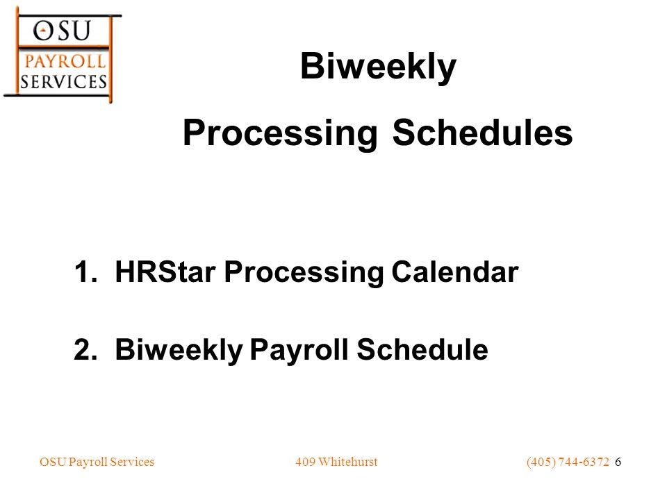 OSU Payroll Services(405) 744-6372 6409 Whitehurst 1. HRStar Processing Calendar 2. Biweekly Payroll Schedule Biweekly Processing Schedules