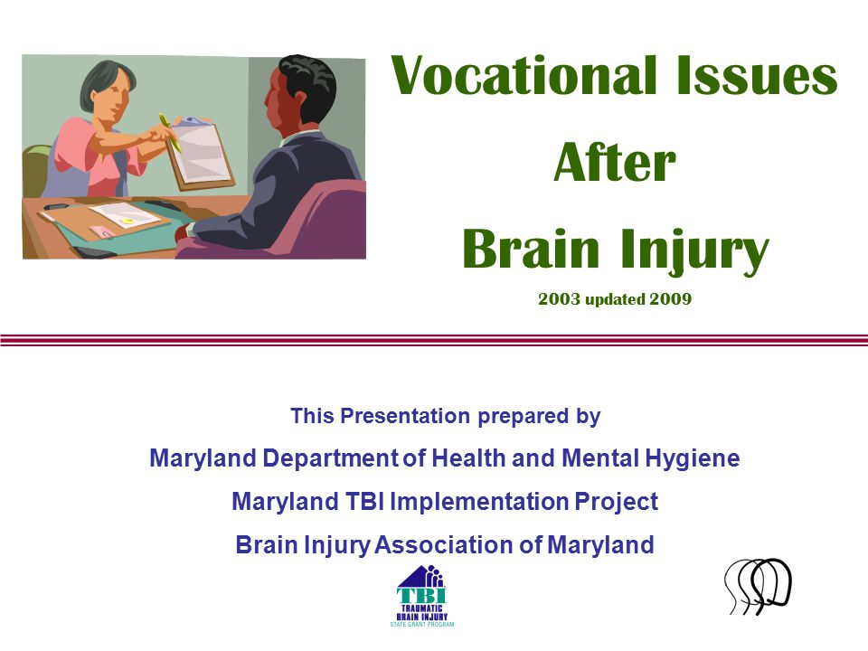 1 This Presentation prepared by Maryland Department of Health and Mental Hygiene Maryland TBI Implementation Project Brain Injury Association of Maryland Vocational Issues After Brain Injury 2003 updated 2009