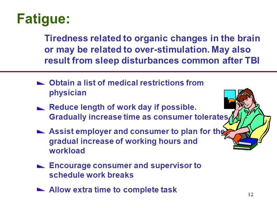 12 Fatigue: Tiredness related to organic changes in the brain or may be related to over-stimulation.