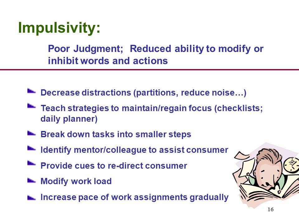 16 Impulsivity: Poor Judgment; Reduced ability to modify or inhibit words and actions Decrease distractions (partitions, reduce noise…) Teach strategies to maintain/regain focus (checklists; daily planner) Break down tasks into smaller steps Identify mentor/colleague to assist consumer Provide cues to re-direct consumer Modify work load Increase pace of work assignments gradually