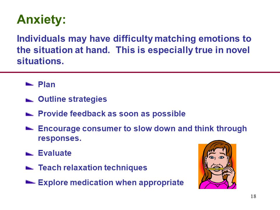 18 Anxiety: Individuals may have difficulty matching emotions to the situation at hand.