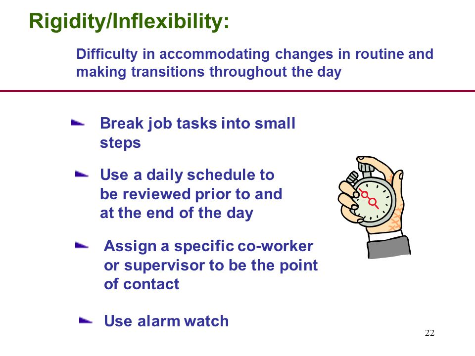 22 Rigidity/Inflexibility: Difficulty in accommodating changes in routine and making transitions throughout the day Break job tasks into small steps Use a daily schedule to be reviewed prior to and at the end of the day Assign a specific co-worker or supervisor to be the point of contact Use alarm watch