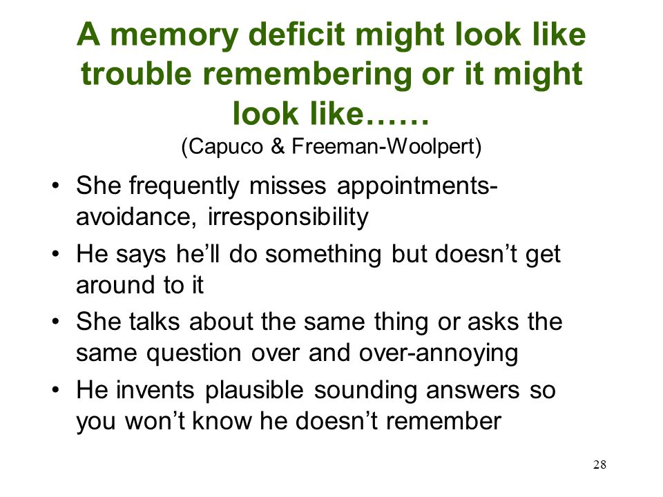 28 A memory deficit might look like trouble remembering or it might look like…… (Capuco & Freeman-Woolpert) She frequently misses appointments- avoidance, irresponsibility He says he'll do something but doesn't get around to it She talks about the same thing or asks the same question over and over-annoying He invents plausible sounding answers so you won't know he doesn't remember