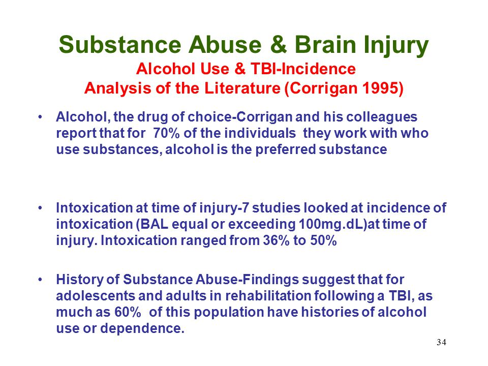 34 Substance Abuse & Brain Injury Alcohol Use & TBI-Incidence Analysis of the Literature (Corrigan 1995) Alcohol, the drug of choice-Corrigan and his colleagues report that for 70% of the individuals they work with who use substances, alcohol is the preferred substance Intoxication at time of injury-7 studies looked at incidence of intoxication (BAL equal or exceeding 100mg.dL)at time of injury.