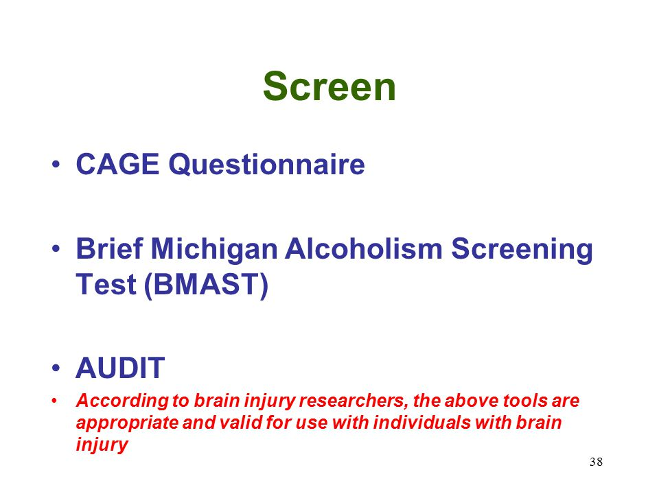 38 Screen CAGE Questionnaire Brief Michigan Alcoholism Screening Test (BMAST) AUDIT According to brain injury researchers, the above tools are appropriate and valid for use with individuals with brain injury