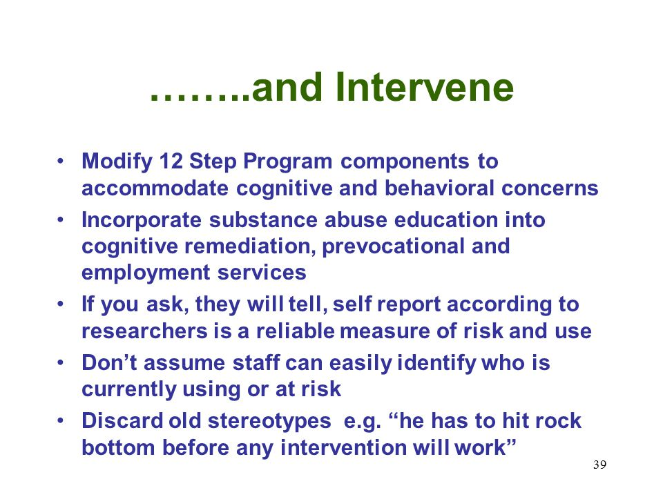 39 ……..and Intervene Modify 12 Step Program components to accommodate cognitive and behavioral concerns Incorporate substance abuse education into cognitive remediation, prevocational and employment services If you ask, they will tell, self report according to researchers is a reliable measure of risk and use Don't assume staff can easily identify who is currently using or at risk Discard old stereotypes e.g.