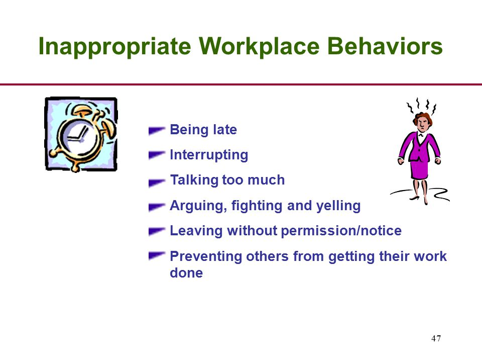 47 Inappropriate Workplace Behaviors Being late Interrupting Talking too much Arguing, fighting and yelling Leaving without permission/notice Preventing others from getting their work done