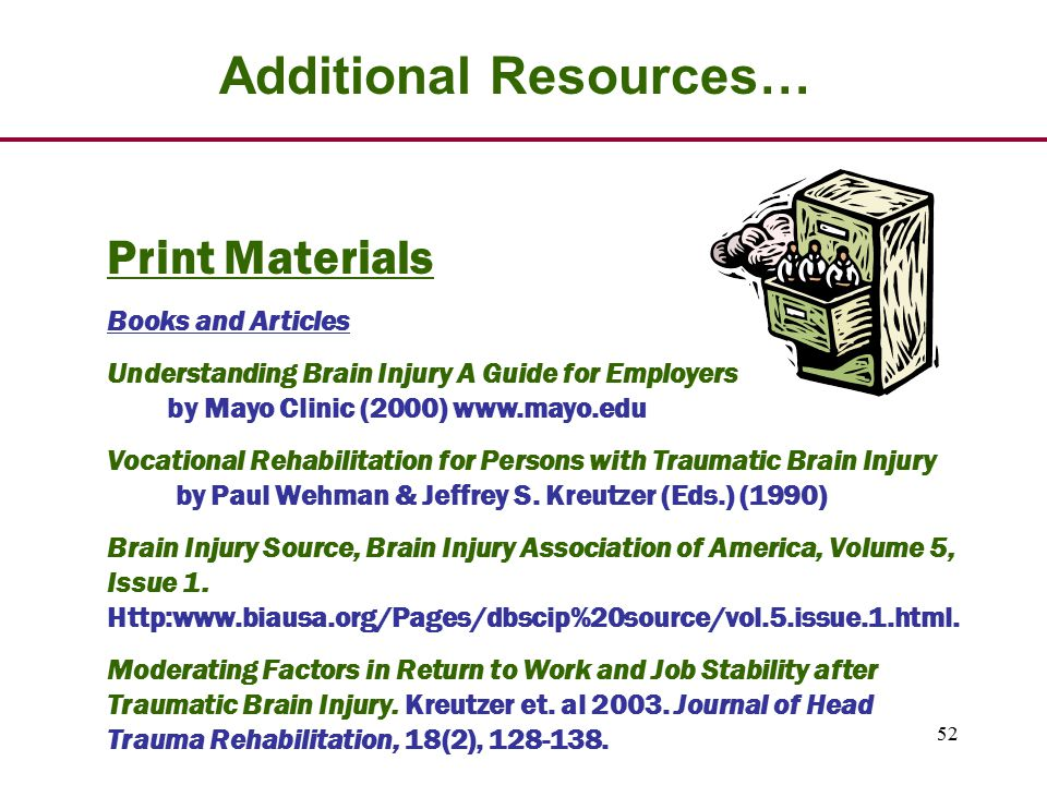 52 Additional Resources… Print Materials Books and Articles Understanding Brain Injury A Guide for Employers by Mayo Clinic (2000) www.mayo.edu Vocational Rehabilitation for Persons with Traumatic Brain Injury by Paul Wehman & Jeffrey S.