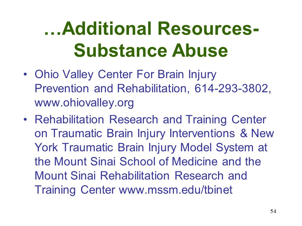 54 …Additional Resources- Substance Abuse Ohio Valley Center For Brain Injury Prevention and Rehabilitation, 614-293-3802, www.ohiovalley.org Rehabilitation Research and Training Center on Traumatic Brain Injury Interventions & New York Traumatic Brain Injury Model System at the Mount Sinai School of Medicine and the Mount Sinai Rehabilitation Research and Training Center www.mssm.edu/tbinet