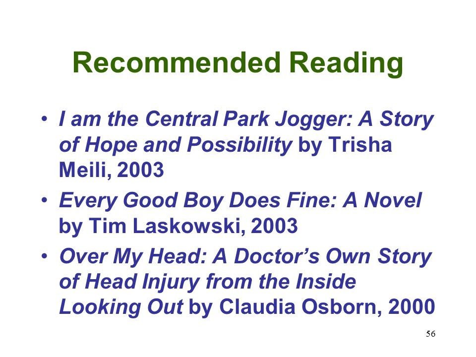 56 Recommended Reading I am the Central Park Jogger: A Story of Hope and Possibility by Trisha Meili, 2003 Every Good Boy Does Fine: A Novel by Tim Laskowski, 2003 Over My Head: A Doctor's Own Story of Head Injury from the Inside Looking Out by Claudia Osborn, 2000