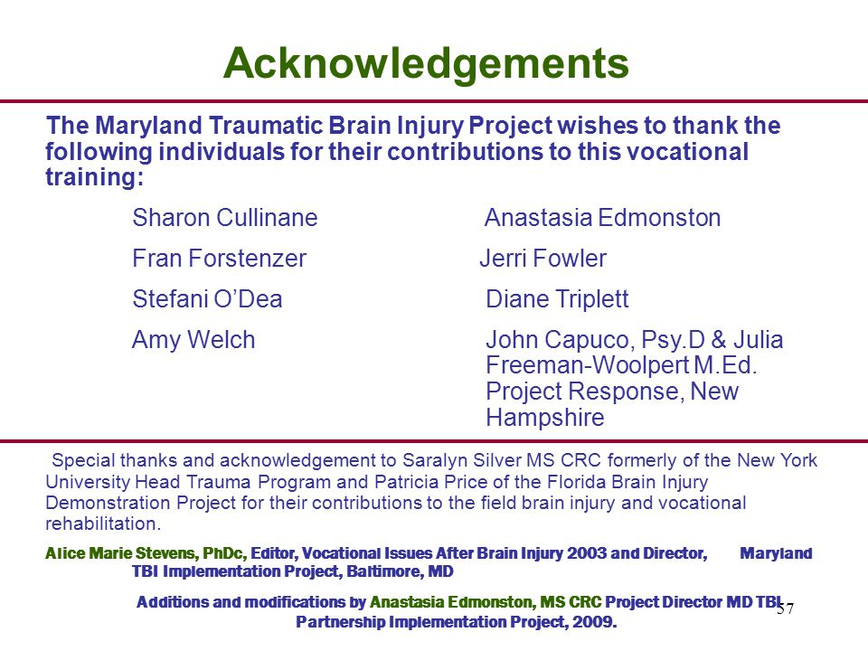 57 Acknowledgements The Maryland Traumatic Brain Injury Project wishes to thank the following individuals for their contributions to this vocational training: Sharon Cullinane Anastasia Edmonston Fran Forstenzer Jerri Fowler Stefani O'Dea Diane Triplett Amy Welch John Capuco, Psy.D & Julia Freeman-Woolpert M.Ed.