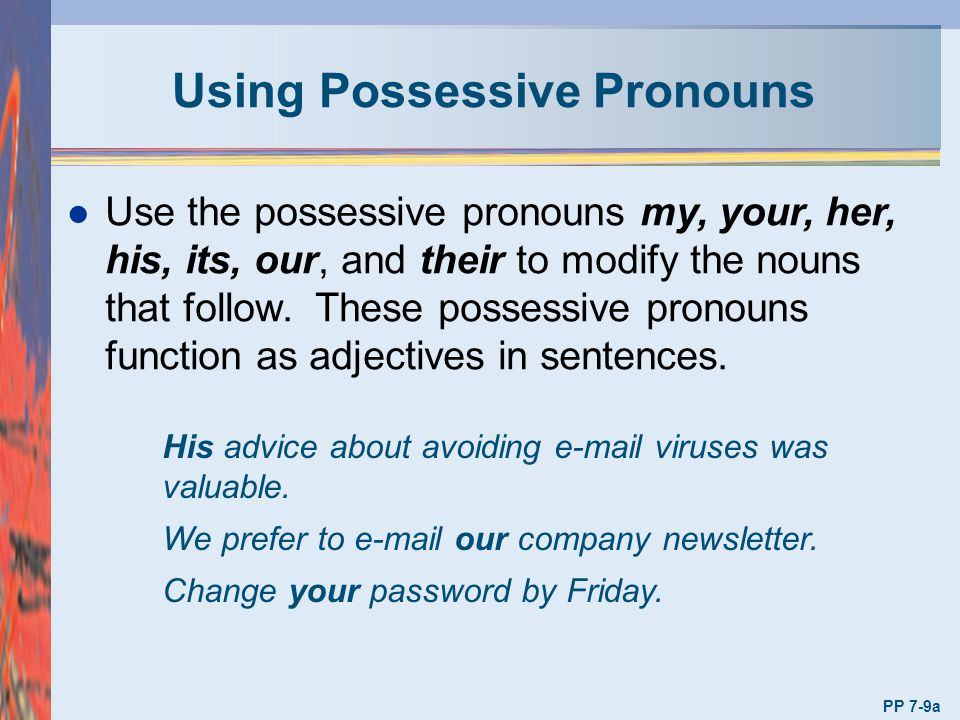 Using Possessive Pronouns l Use the possessive pronouns my, your, her, his, its, our, and their to modify the nouns that follow. These possessive pron