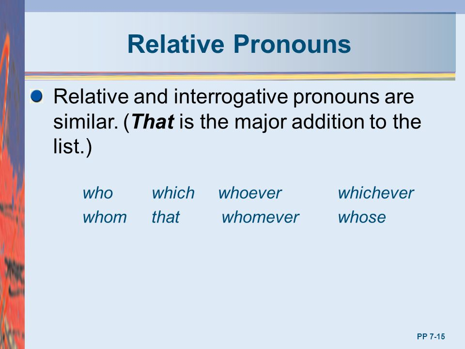 Relative Pronouns Relative and interrogative pronouns are similar. (That is the major addition to the list.) whowhich whoever whichever whom that whom