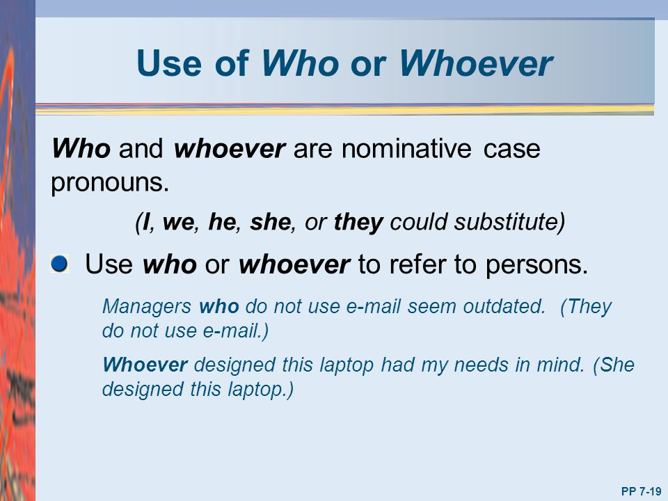 Use of Who or Whoever Who and whoever are nominative case pronouns. Managers who do not use e-mail seem outdated. (They do not use e-mail.) Whoever de