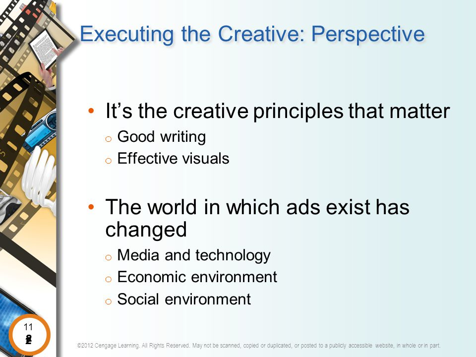 2 11 2 Executing the Creative: Perspective It's the creative principles that matter o Good writing o Effective visuals The world in which ads exist has changed o Media and technology o Economic environment o Social environment