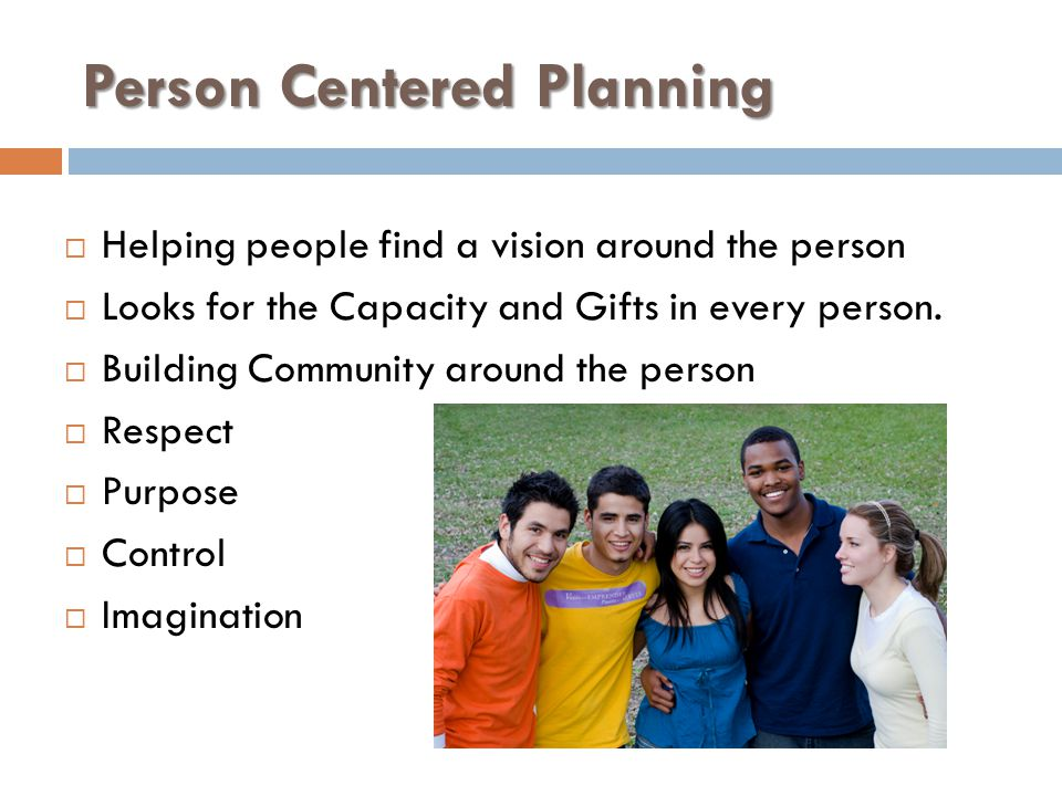Person Centered Planning  Helping people find a vision around the person  Looks for the Capacity and Gifts in every person.