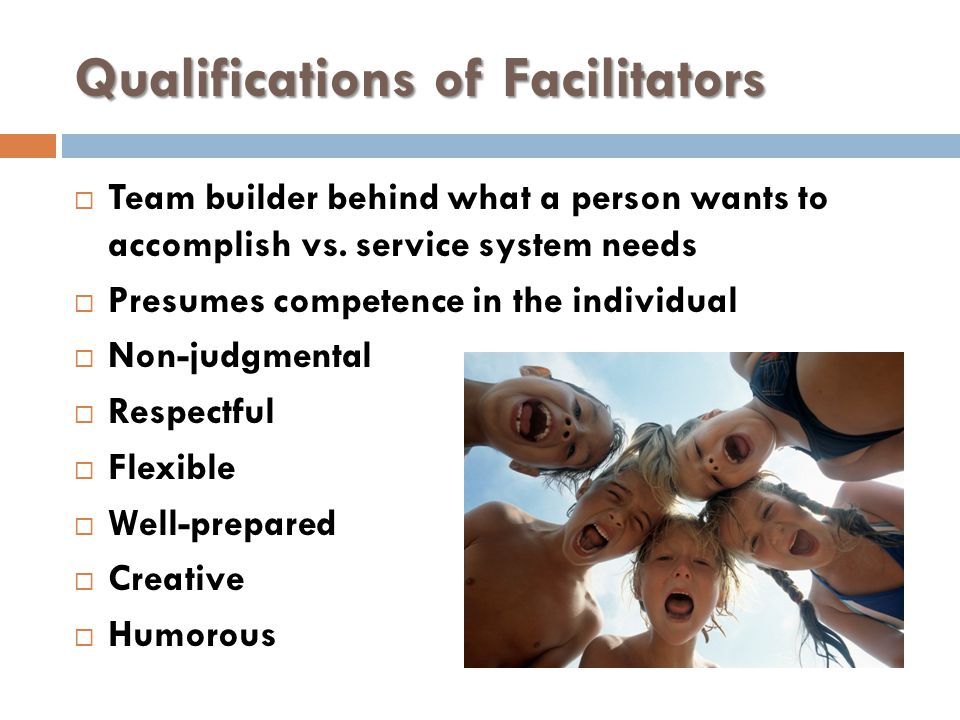 Qualifications of Facilitators  Team builder behind what a person wants to accomplish vs.
