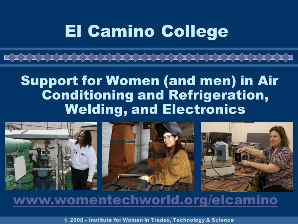 © 2008 – Institute for Women in Trades, Technology & Science CalWomenTech Project 8 California community colleges receive support and technical assistance from the Institute for Women in Trades, Technology & Science to help recruit and retain women into technology programs where they are under-represented.