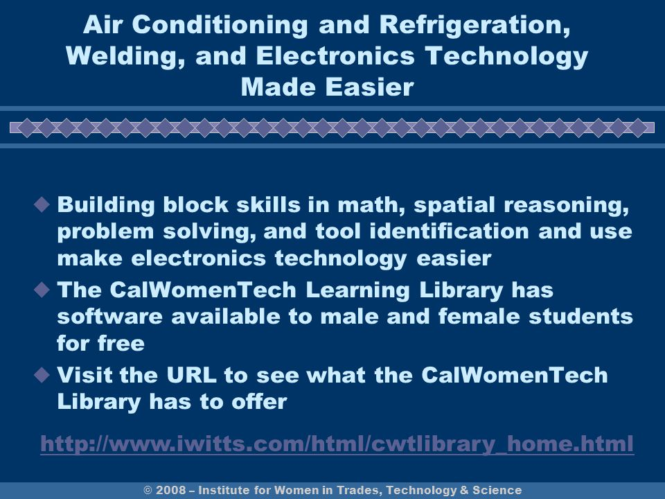 Air Conditioning and Refrigeration, Welding, and Electronics Technology Made Easier  Building block skills in math, spatial reasoning, problem solving, and tool identification and use make electronics technology easier  The CalWomenTech Learning Library has software available to male and female students for free  Visit the URL to see what the CalWomenTech Library has to offer © 2008 – Institute for Women in Trades, Technology & Science http://www.iwitts.com/html/cwtlibrary_home.html