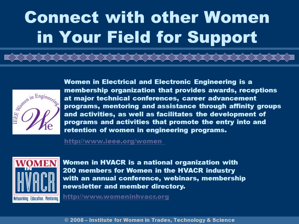 Connect with other Women in Your Field for Support Women in Electrical and Electronic Engineering is a membership organization that provides awards, receptions at major technical conferences, career advancement programs, mentoring and assistance through affinity groups and activities, as well as facilitates the development of programs and activities that promote the entry into and retention of women in engineering programs.