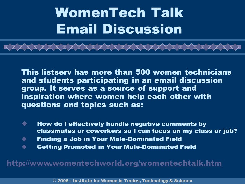 © 2008 – Institute for Women in Trades, Technology & Science WomenTech Talk Email Discussion This listserv has more than 500 women technicians and stu