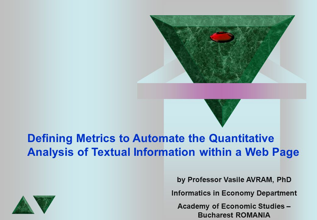 by Professor Vasile AVRAM, PhD Informatics in Economy Department Academy of Economic Studies – Bucharest ROMANIA Defining Metrics to Automate the Quantitative Analysis of Textual Information within a Web Page