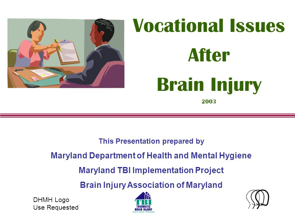1 This Presentation prepared by Maryland Department of Health and Mental Hygiene Maryland TBI Implementation Project Brain Injury Association of Maryland Vocational Issues After Brain Injury 2003 DHMH Logo Use Requested